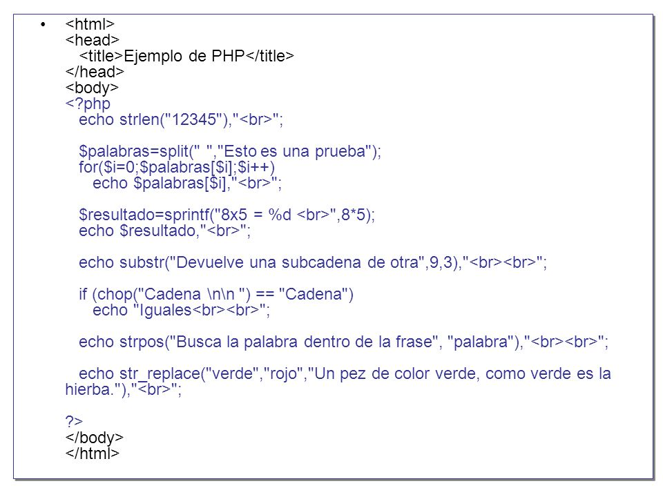 <html> <head> <title>Ejemplo de PHP</title> </head> <body> < php echo strlen( 12345 ), <br> ; $palabras=split( , Esto es una prueba ); for($i=0;$palabras[$i];$i++) echo $palabras[$i], <br> ; $resultado=sprintf( 8x5 = %d <br> ,8*5); echo $resultado, <br> ; echo substr( Devuelve una subcadena de otra ,9,3), <br><br> ; if (chop( Cadena \n\n ) == Cadena ) echo Iguales<br><br> ; echo strpos( Busca la palabra dentro de la frase , palabra ), <br><br> ; echo str_replace( verde , rojo , Un pez de color verde, como verde es la hierba. ), <br> ; > </body> </html>